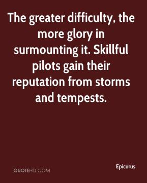 The greater difficulty, the more glory in surmounting it. Skillful pilots gain their reputation from storms and tempests.