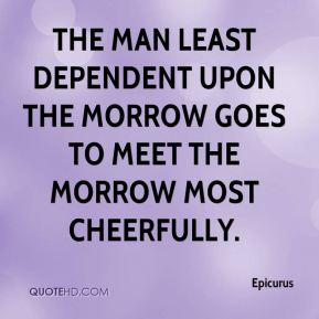 Epicurus - The man least dependent upon the morrow goes to meet the morrow most cheerfully.