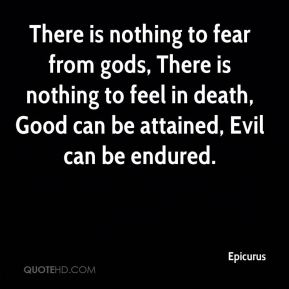Epicurus - There is nothing to fear from gods, There is nothing to feel in death, Good can be attained, Evil can be endured.