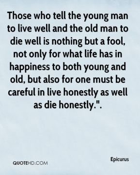 "Those who tell the young man to live well and the old man to die well is nothing but a fool, not only for what life has in happiness to both young and old, but also for one must be careful in live honestly as well as die honestly.""."