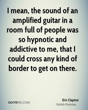 I mean, the sound of an amplified guitar in a room full of people was so hypnotic and addictive to me, that I could cross any kind of border to get on there.
