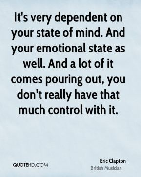 Eric Clapton - It's very dependent on your state of mind. And your emotional state as well. And a lot of it comes pouring out, you don't really have that much control with it.