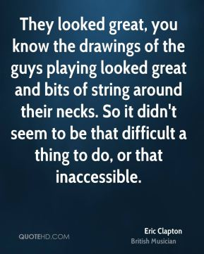 They looked great, you know the drawings of the guys playing looked great and bits of string around their necks. So it didn't seem to be that difficult a thing to do, or that inaccessible.