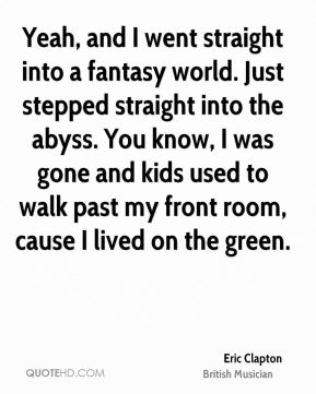 Yeah, and I went straight into a fantasy world. Just stepped straight into the abyss. You know, I was gone and kids used to walk past my front room, cause I lived on the green.