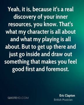 Yeah, it is, because it's a real discovery of your inner resources, you know. That's what my character is all about and what my playing is all about. But to get up there and just go inside and draw out something that makes you feel good first and foremost.