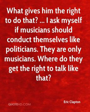Eric Clapton - What gives him the right to do that? ... I ask myself if musicians should conduct themselves like politicians. They are only musicians. Where do they get the right to talk like that?