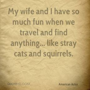 My wife and I have so much fun when we travel and find anything... like stray cats and squirrels.
