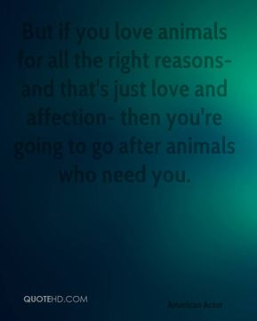 But if you love animals for all the right reasons- and that's just love and affection- then you're going to go after animals who need you.