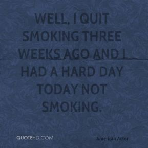 Eric Roberts - Well, I quit smoking three weeks ago and I had a hard day today not smoking.