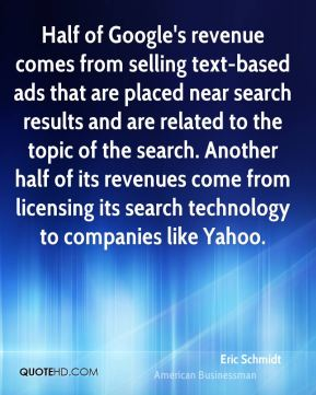 Eric Schmidt - Half of Google's revenue comes from selling text-based ads that are placed near search results and are related to the topic of the search. Another half of its revenues come from licensing its search technology to companies like Yahoo.