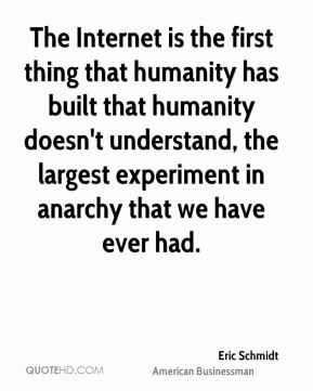 Eric Schmidt - The Internet is the first thing that humanity has built that humanity doesn't understand, the largest experiment in anarchy that we have ever had.
