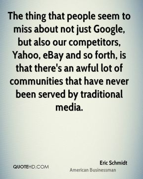 Eric Schmidt - The thing that people seem to miss about not just Google, but also our competitors, Yahoo, eBay and so forth, is that there's an awful lot of communities that have never been served by traditional media.
