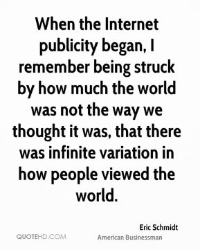 Eric Schmidt - When the Internet publicity began, I remember being struck by how much the world was not the way we thought it was, that there was infinite variation in how people viewed the world.
