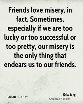Friends love misery, in fact. Sometimes, especially if we are too lucky or too successful or too pretty, our misery is the only thing that endears us to our friends.