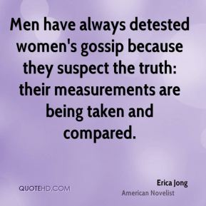 Erica Jong - Men have always detested women's gossip because they suspect the truth: their measurements are being taken and compared.