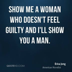 Show me a woman who doesn't feel guilty and I'll show you a man.
