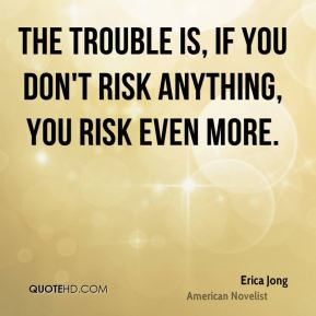 Erica Jong - The trouble is, if you don't risk anything, you risk even more.
