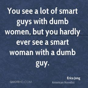 You see a lot of smart guys with dumb women, but you hardly ever see a smart woman with a dumb guy.