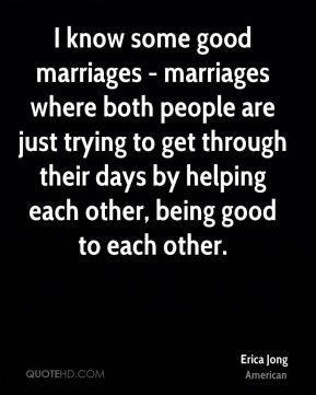 I know some good marriages - marriages where both people are just trying to get through their days by helping each other, being good to each other.