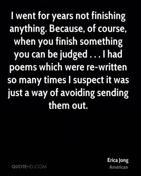 I went for years not finishing anything. Because, of course, when you finish something you can be judged . . . I had poems which were re-written so many times I suspect it was just a way of avoiding sending them out.