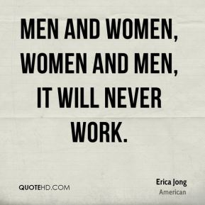 Men and women, women and men, It will never work.