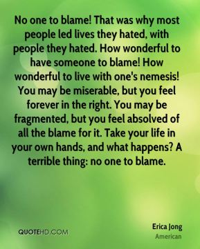 No one to blame! That was why most people led lives they hated, with people they hated. How wonderful to have someone to blame! How wonderful to live with one's nemesis! You may be miserable, but you feel forever in the right. You may be fragmented, but you feel absolved of all the blame for it. Take your life in your own hands, and what happens? A terrible thing: no one to blame.