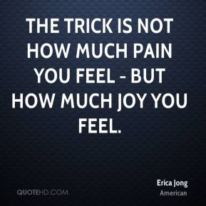 The trick is not how much pain you feel - but how much joy you feel.