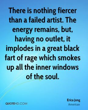 There is nothing fiercer than a failed artist. The energy remains, but, having no outlet, it implodes in a great black fart of rage which smokes up all the inner windows of the soul.