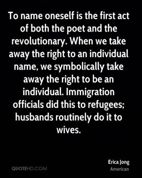 To name oneself is the first act of both the poet and the revolutionary. When we take away the right to an individual name, we symbolically take away the right to be an individual. Immigration officials did this to refugees; husbands routinely do it to wives.