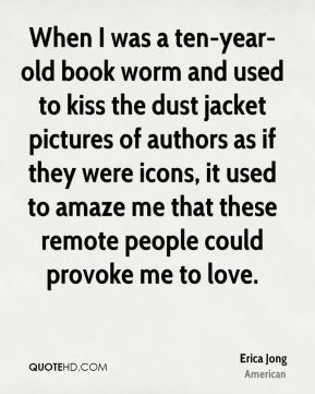 When I was a ten-year-old book worm and used to kiss the dust jacket pictures of authors as if they were icons, it used to amaze me that these remote people could provoke me to love.
