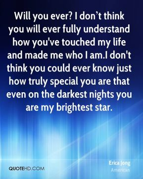 Will you ever? I don't think you will ever fully understand how you've touched my life and made me who I am.I don't think you could ever know just how truly special you are that even on the darkest nights you are my brightest star.
