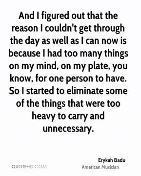 Erykah Badu - And I figured out that the reason I couldn't get through the day as well as I can now is because I had too many things on my mind, on my plate, you know, for one person to have. So I started to eliminate some of the things that were too heavy to carry and unnecessary.