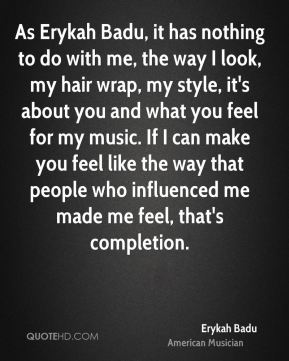 Erykah Badu - As Erykah Badu, it has nothing to do with me, the way I look, my hair wrap, my style, it's about you and what you feel for my music. If I can make you feel like the way that people who influenced me made me feel, that's completion.