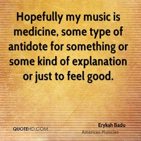 Erykah Badu - Hopefully my music is medicine, some type of antidote for something or some kind of explanation or just to feel good.
