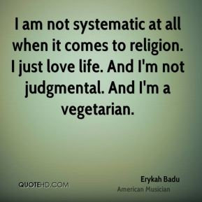 Erykah Badu - I am not systematic at all when it comes to religion. I just love life. And I'm not judgmental. And I'm a vegetarian.