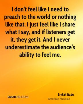 Erykah Badu - I don't feel like I need to preach to the world or nothing like that. I just feel like I share what I say, and if listeners get it, they get it. And I never underestimate the audience's ability to feel me.