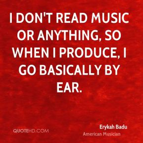 I don't read music or anything, so when I produce, I go basically by ear.