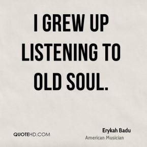 I grew up listening to old soul.