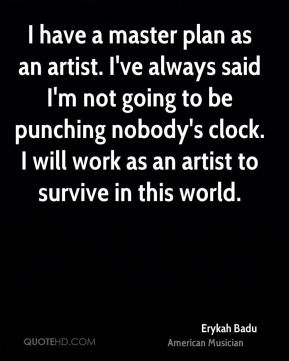 Erykah Badu - I have a master plan as an artist. I've always said I'm not going to be punching nobody's clock. I will work as an artist to survive in this world.