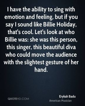 I have the ability to sing with emotion and feeling, but if you say I sound like Billie Holiday, that's cool. Let's look at who Billie was: she was this person, this singer, this beautiful diva who could move the audience with the slightest gesture of her hand.