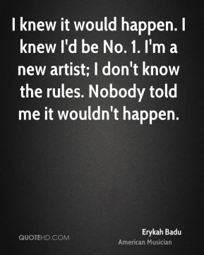 I knew it would happen. I knew I'd be No. 1. I'm a new artist; I don't know the rules. Nobody told me it wouldn't happen.