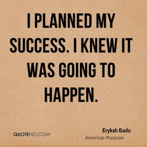 I planned my success. I knew it was going to happen.