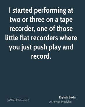 I started performing at two or three on a tape recorder, one of those little flat recorders where you just push play and record.
