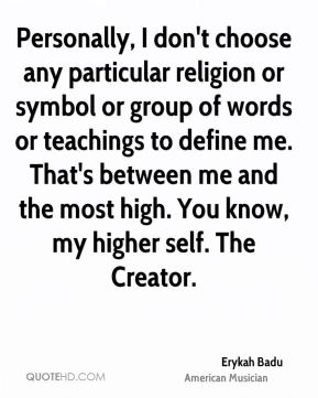 Personally, I don't choose any particular religion or symbol or group of words or teachings to define me. That's between me and the most high. You know, my higher self. The Creator.