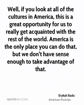 Erykah Badu - Well, if you look at all of the cultures in America, this is a great opportunity for us to really get acquainted with the rest of the world. America is the only place you can do that, but we don't have sense enough to take advantage of that.