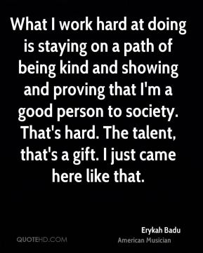 Erykah Badu - What I work hard at doing is staying on a path of being kind and showing and proving that I'm a good person to society. That's hard. The talent, that's a gift. I just came here like that.
