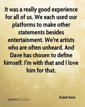 Erykah Badu - It was a really good experience for all of us. We each used our platforms to make other statements besides entertainment. We're artists who are often unheard. And Dave has chosen to define himself. I'm with that and I love him for that.