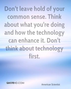Don't leave hold of your common sense. Think about what you're doing and how the technology can enhance it. Don't think about technology first.