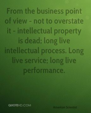 Esther Dyson - From the business point of view - not to overstate it - intellectual property is dead; long live intellectual process. Long live service; long live performance.