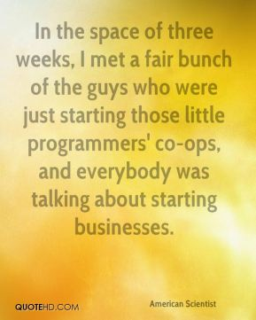 In the space of three weeks, I met a fair bunch of the guys who were just starting those little programmers' co-ops, and everybody was talking about starting businesses.